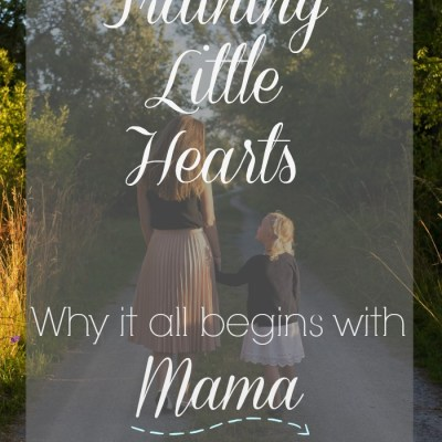 Training Little Hearts: Why it all begins with Mama