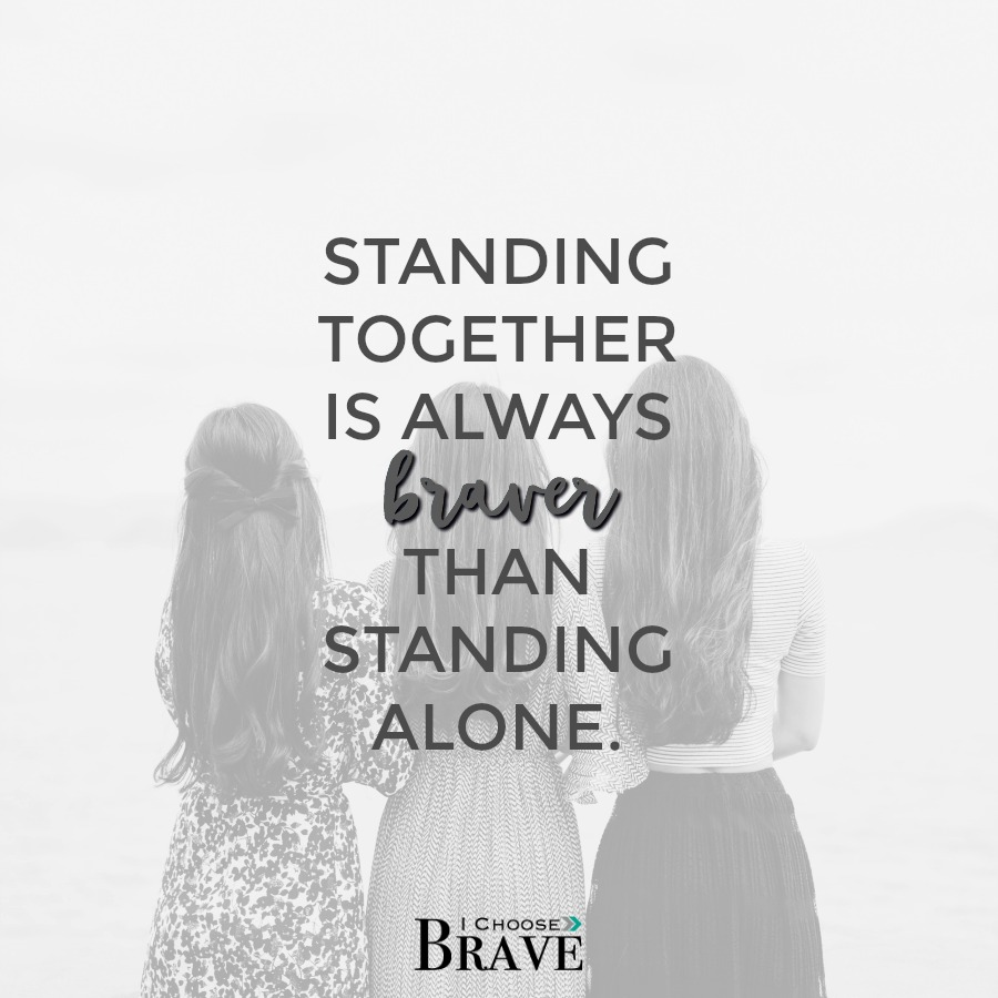 Standing together is always braver than standing alone.