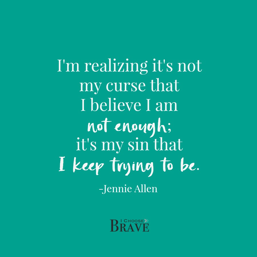 """I'm realizing it's not my curse that I believe I am not enough; it's my sin that I keep trying to be."" Jennie Allen quote, Nothing to Prove book"