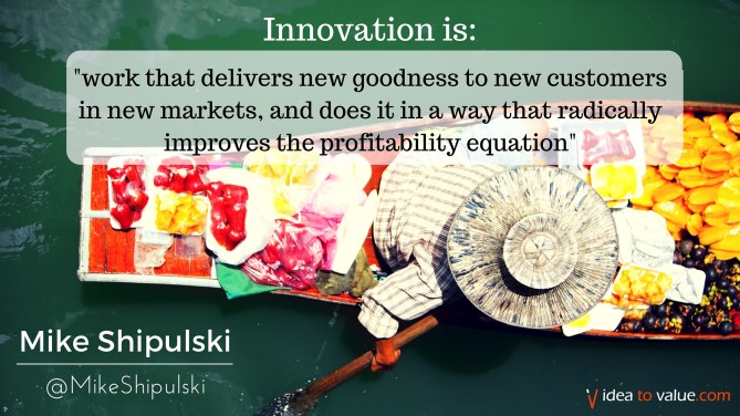work that delivers new goodness to new customers in new markets, and does it in a way that radically improves the profitability equation