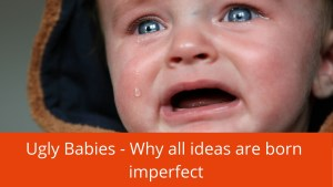 ugly babies why all ideas are born imperfect