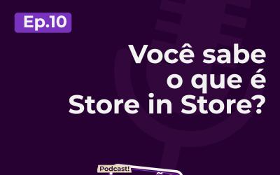 Em novo episódio de podcast, Store in Store é o tema