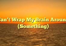 Can't Wrap My Brain Around (Something)