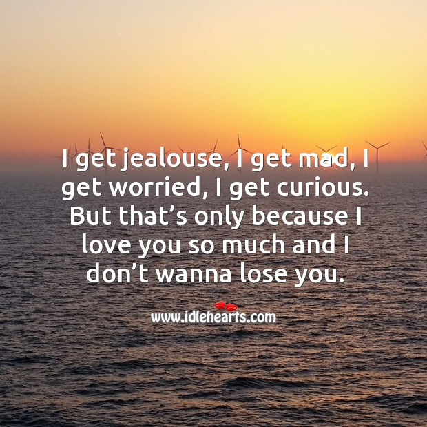 Because I Love I Jealous Dont I S Get I You Worried Only Get I Mad Wanna Get And Lo