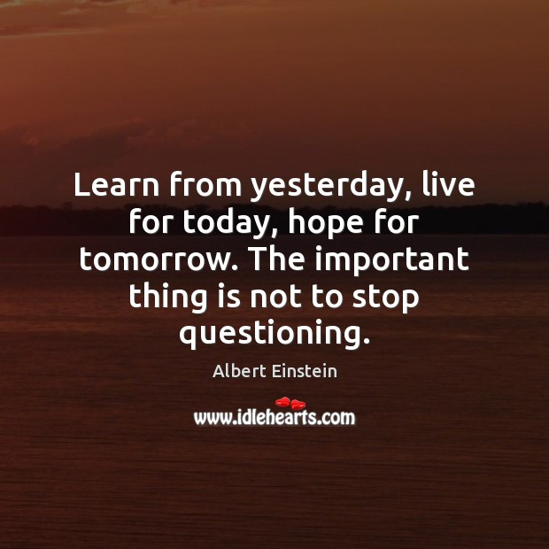 Learn from yesterday, live for today, hope for tomorrow ...