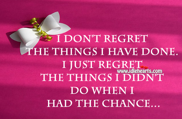 I I Didnt Things Wen Dont I Had Regret I Have Things Done Chance I Regret Do