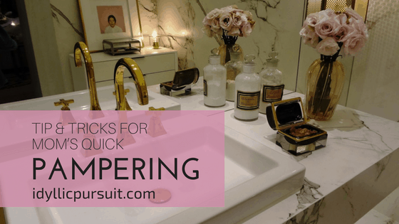 Tip & Tricks for Mom's Quick Pampering at idyllicpursuit.com