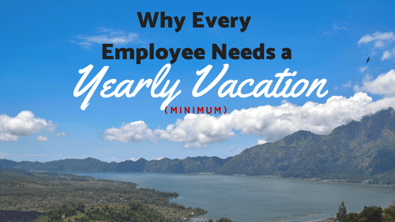 Why Every Employee Needs a Yearly Vacation  (Minimum)