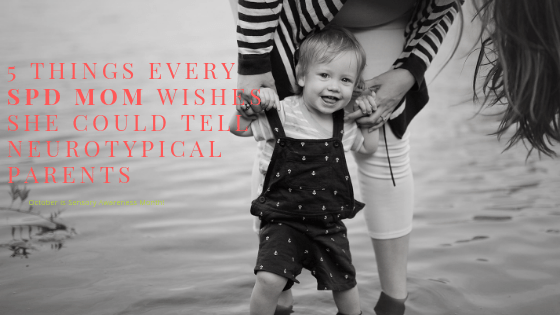 5 Things Every SPD Mom Wishes She Could Tell Neurotypical Parents