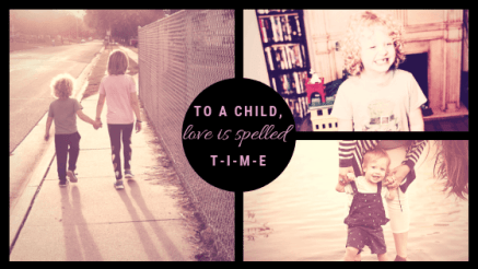 To a child, love is spelled T-I-M-E