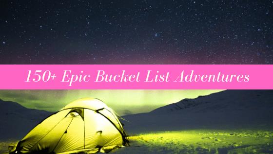 150+ Epic Bucket List Adventures