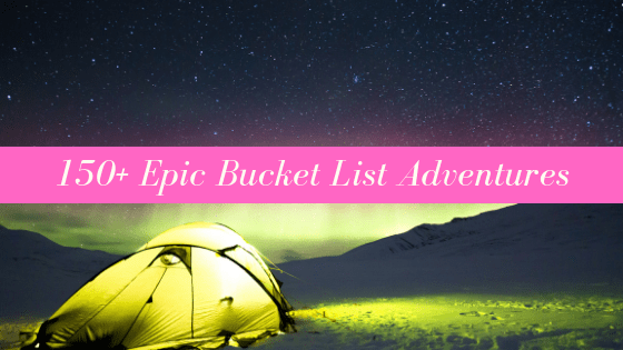 150+ Epic Bucket List Adventures