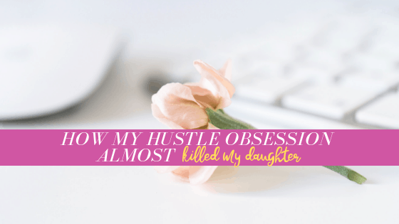 The day my hustle obsession almost killed my daughter