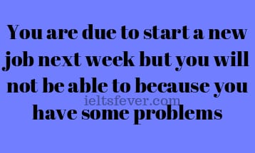 You are due to start a new job next week but you will not be able to because you have some problems
