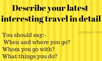 Describe your latest interesting travel in detail . When and where you go? Whom you go with? What things you do?