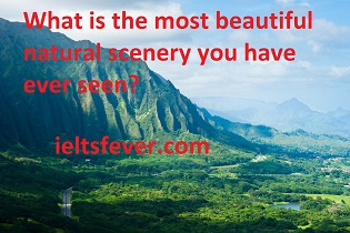 What is the most beautiful natural scenery you have ever seen?  What is the specific point?  Where did you see it?  Who did you go with?