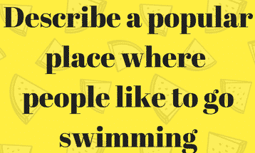 Describe a popular place where people like to go swimming IELTS EXAM