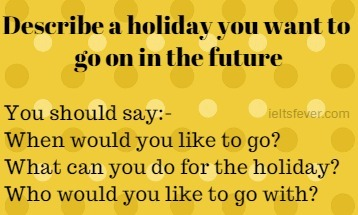 Describe a holiday you want to go on in the future ielts exam