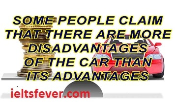 Some people claim that there are more disadvantages of the car than its advantages. Do  you agree or disagree?