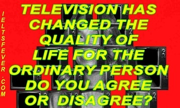 Television has changed the quality of life for the ordinary person. Do you agree or  disagree?