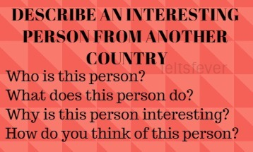 DESCRIBE AN INTERESTING PERSON FROM ANOTHER COUNTRY IELTS EXAM