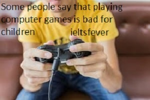 Some people say that playing computer games is bad for children , whereas others Some people say that playing computer games is bad for children, whereas others say that it has positive effects on the way children develop. Discuss both sides and give your opinion. ielts exam