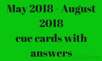 May 2018 to August 2018 cue cards with answers IELTS EXAM Updated