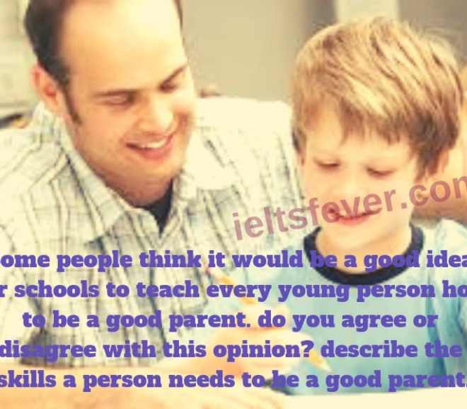 Some people think it would be a good idea for schools to teach every young person how to be a good parent. do you agree or disagree with this opinion? describe the skills a person needs to be a good parent.