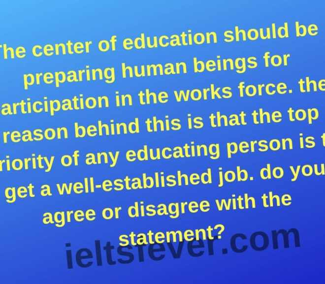 The center of education should be preparing human beings for participation in the works force. the reason behind this is that the top priority of any educating person is to get a well established job. do you agree or disagree with the statement?