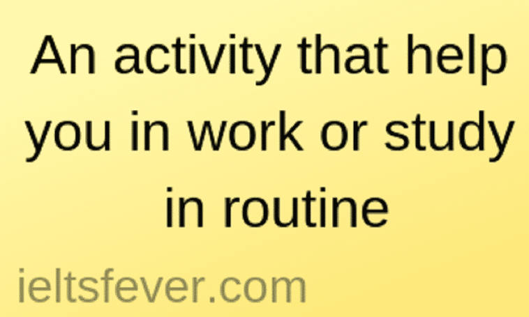 An activity that helps you in work or study in routine