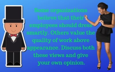 Some organizations believe that their employees should dress smartly. Others value the quality of work above appearance.  discuss both these views and give your own opinion.