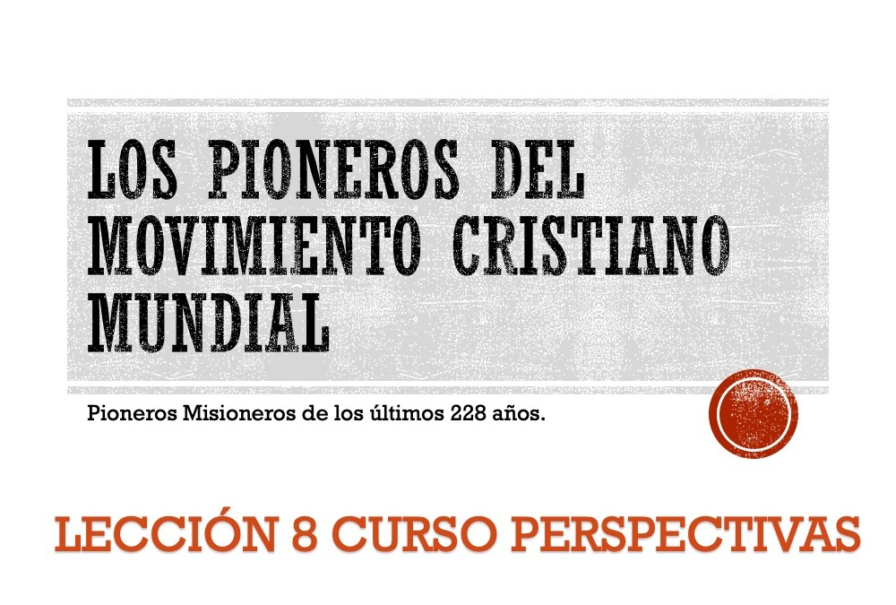 PIONEROS DEL MOVIMIENTO CRISTIANO MUNDIAL: PARTE 1