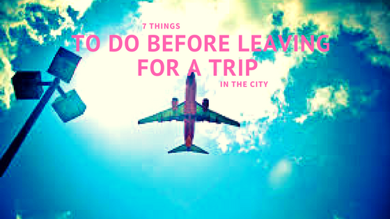 7 Things To Do Before Leaving For A Trip