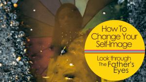 How To Change Your Self-Image: Look Through The Father's Eyes