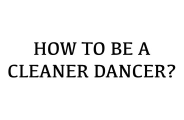 HOW TO BE A CLEANER DANCER?