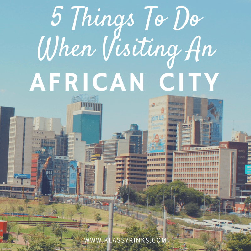 Top 5 Things to Do When Visiting an African City | KlassyKinks.com