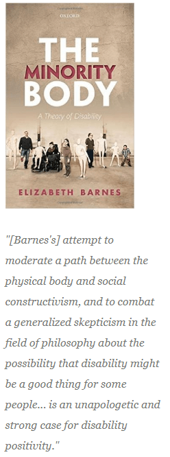 "This text shows an image of the cover of Barnes's book which is a photograph of many different body types and sizes showing visible disability. It is accompanied by a quote from Hirschmann's review: ""[Barnes's] attempt to moderate a path between the physical body and social constructivism, and to combat a generalized skepticism in the field of philosophy about the possibility that disability might be a good thing for some people... is an unapologetic and strong case for disability positivity."""