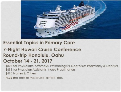 "This image shows a cruise ship traveling through blue waters. The text reads ""Essential Topics in Primary Care 7-Night Hawaii Cruise Conference. Round-trip Honolulu, Oaha. October 14-21, 2017. $895 for Physicians, Attorneys, Psychologists, Doctors of Pharmacy & Dentists. $695 for Physician Assistants, Nurse Practitioners. $495 Nurses & Others. PLUS the cost of the cruise, airfare, etc."""