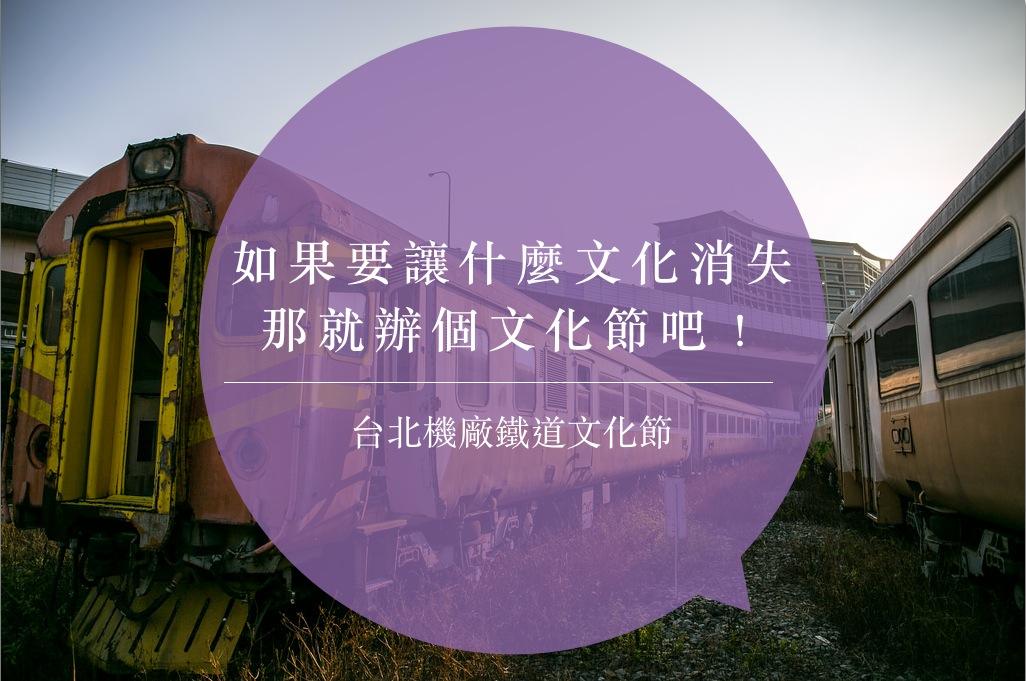 如果要讓什麼文化消失,那就辦個文化節吧--台北機廠鐵道文化節