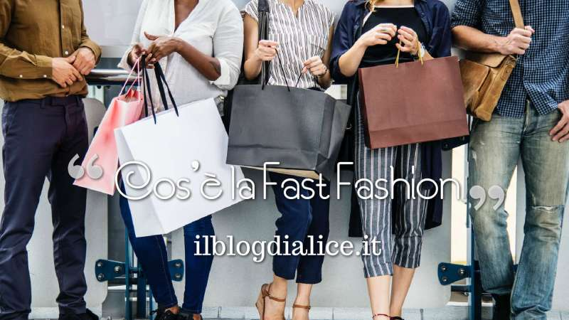 cos'è la fast fashion, info e curiosità su ilblogdialice.it