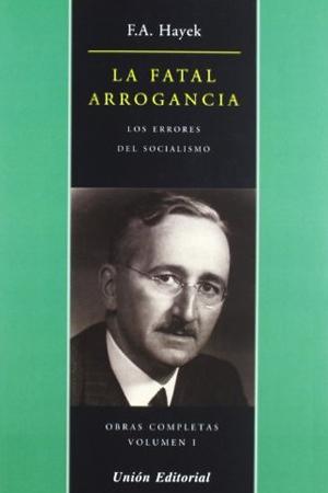 Friedrich Hayek - La Fatal Arrogancia