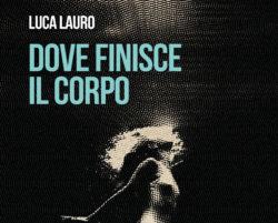 """Photo of L'EVENTO """"Dove finisce il corpo"""", oggi si presenta il romanzo di Luca Lauro"""