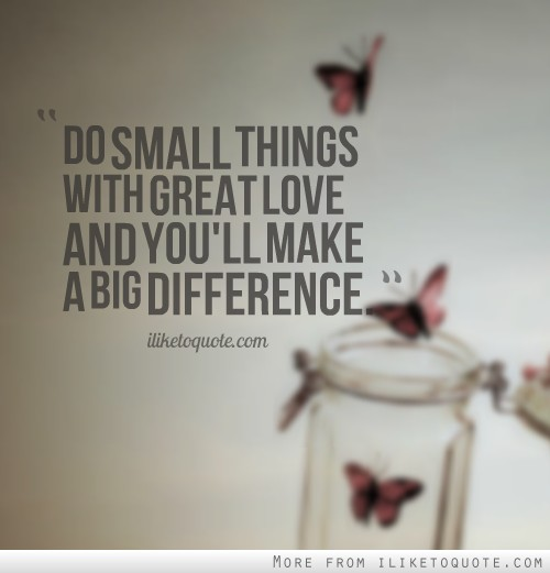 Do small things with great love and you'll make a big ...