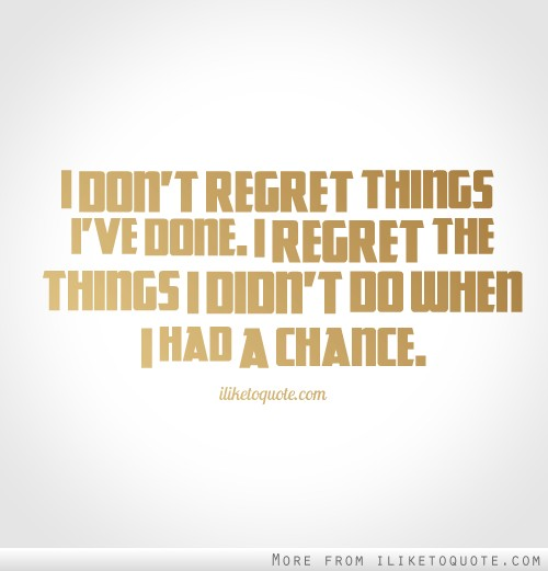Do Regret Wen I I Done I Have I Chance Didnt Had Things Things Regret Dont I