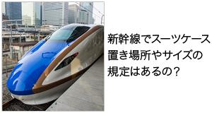 新幹線でスーツケース 置き場所やサイズの規定はあるの?