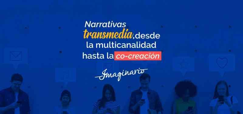 Narrativas transmedia, desde la multicanalidad hasta la co-creacion Imaginario