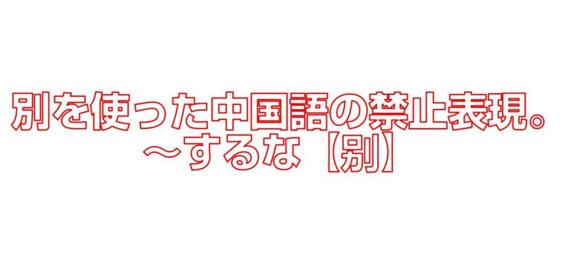 別を使った中國語の禁止表現。 ~するな【別】 | 今すぐ中國語