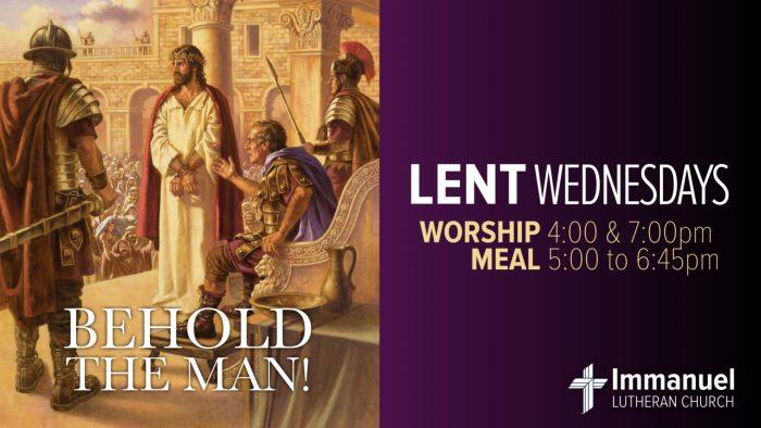 Lent Wednesdays. Behold The Man. Worship 4 & 7pm. Meal 5 to 6:45pm. Immanuel Lutheran Church, Joplin, Missouri.