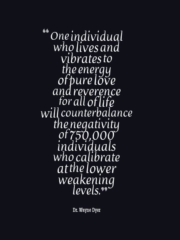 One individual who lives and vibrates to the energy of pure love and reverence for all of life will counterbalance the negativity of 750,000 individuals who calibrate at the lower weakening levels. ~ Dr. Wayne Dyer