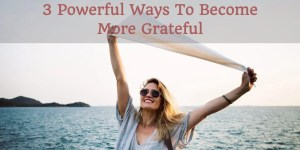 3 powerful ways to become more grateful